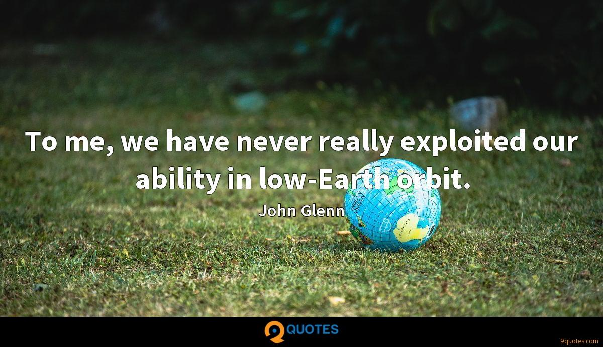 To me, we have never really exploited our ability in low-Earth orbit.