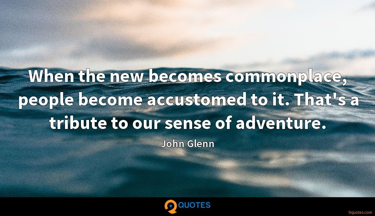 When the new becomes commonplace, people become accustomed to it. That's a tribute to our sense of adventure.