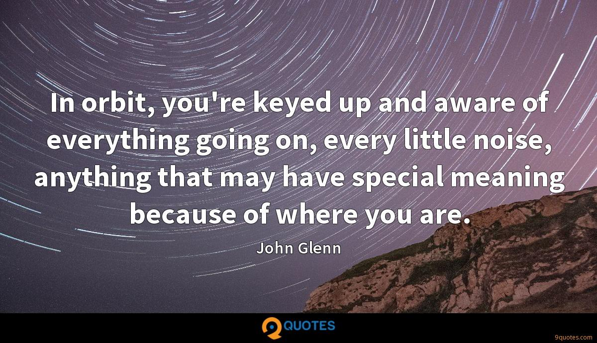 In orbit, you're keyed up and aware of everything going on, every little noise, anything that may have special meaning because of where you are.