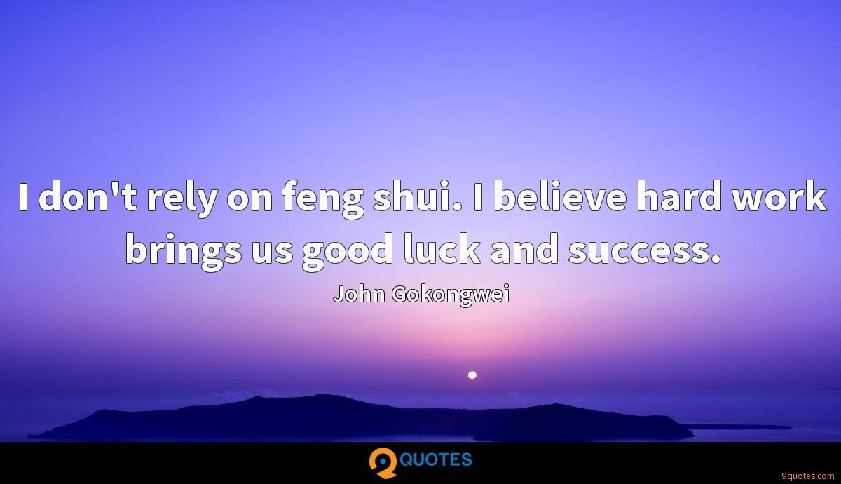 I don't rely on feng shui. I believe hard work brings us good luck and success.