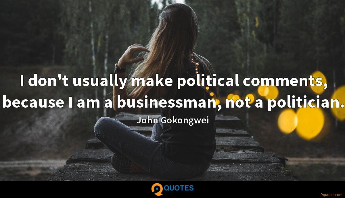 I don't usually make political comments, because I am a businessman, not a politician.