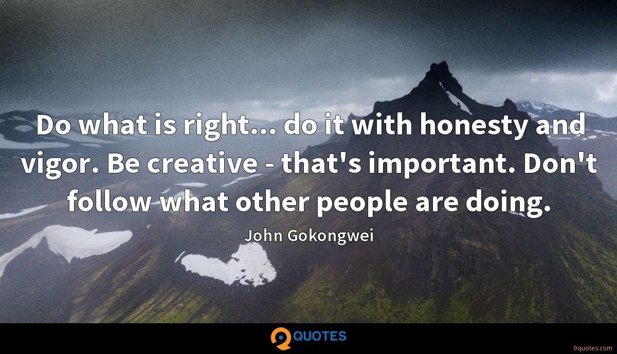 Do what is right... do it with honesty and vigor. Be creative - that's important. Don't follow what other people are doing.