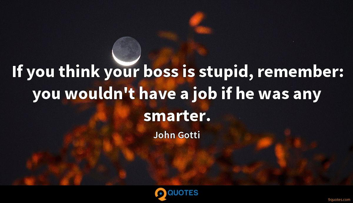 If you think your boss is stupid, remember: you wouldn't have a job if he was any smarter.