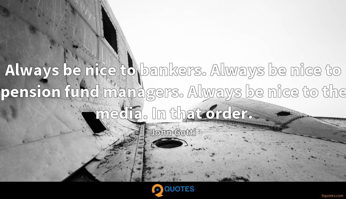 Always be nice to bankers. Always be nice to pension fund managers. Always be nice to the media. In that order.