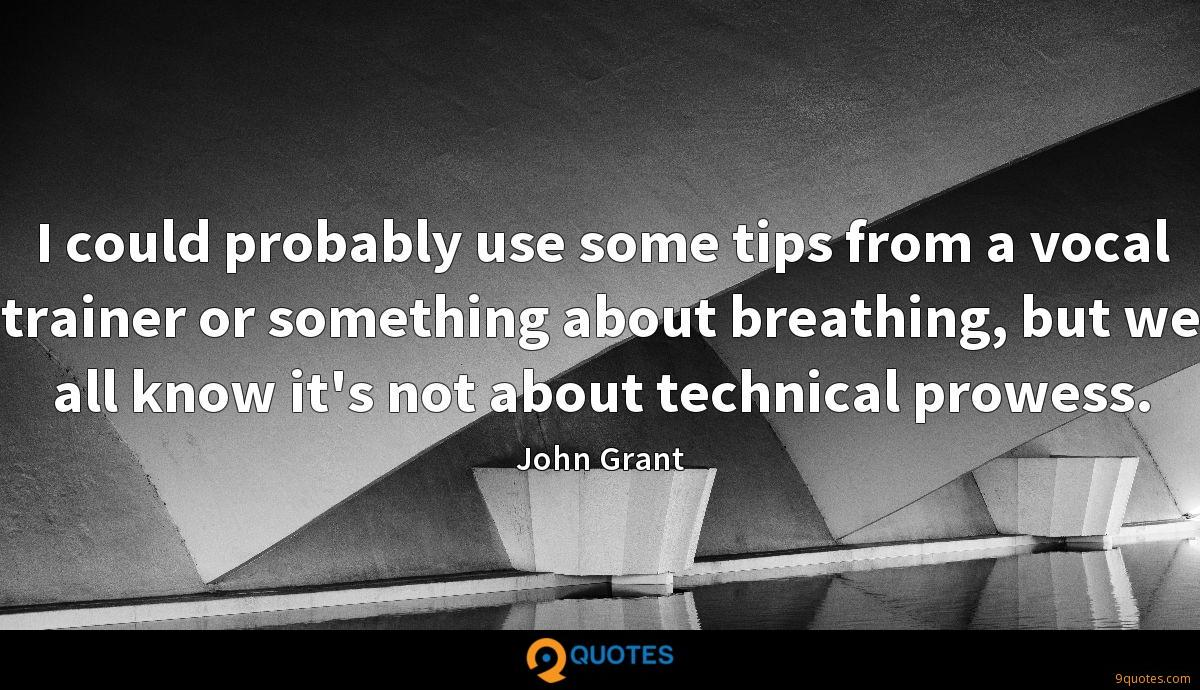 I could probably use some tips from a vocal trainer or something about breathing, but we all know it's not about technical prowess.