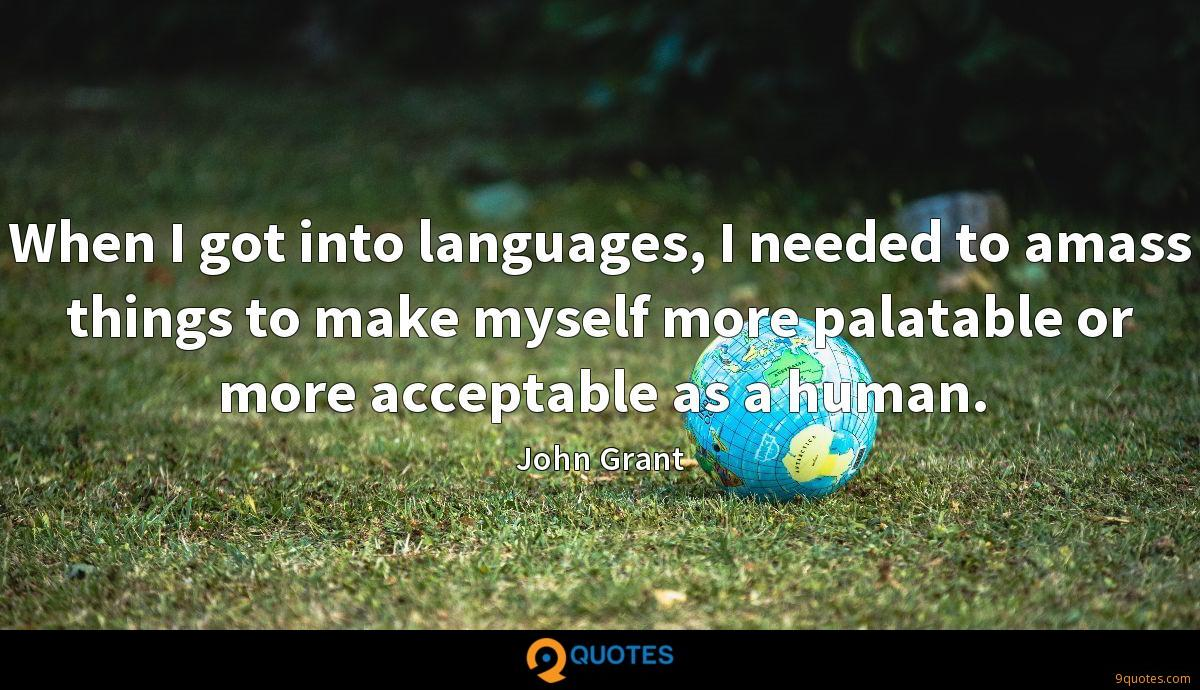 When I got into languages, I needed to amass things to make myself more palatable or more acceptable as a human.