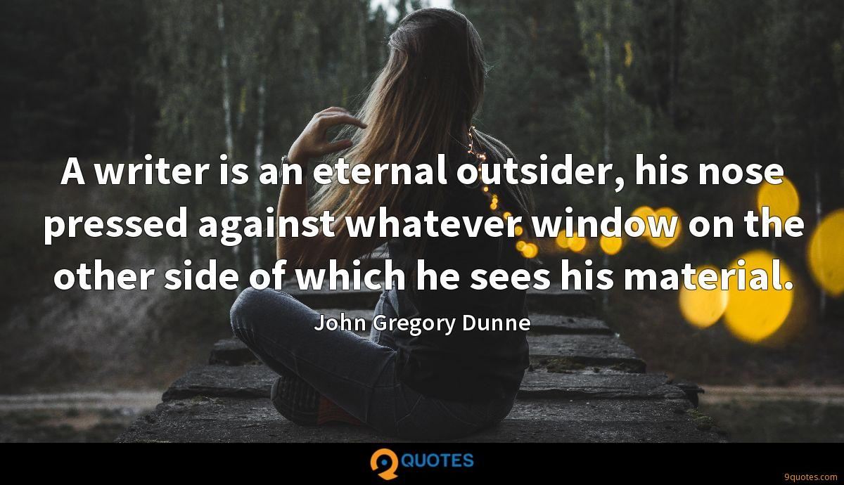 A writer is an eternal outsider, his nose pressed against whatever window on the other side of which he sees his material.
