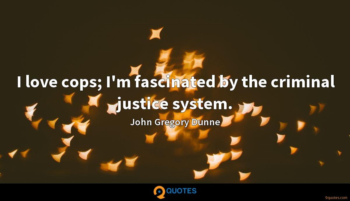 I love cops; I'm fascinated by the criminal justice system.