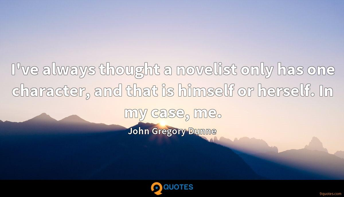 I've always thought a novelist only has one character, and that is himself or herself. In my case, me.
