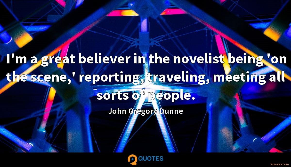 I'm a great believer in the novelist being 'on the scene,' reporting, traveling, meeting all sorts of people.