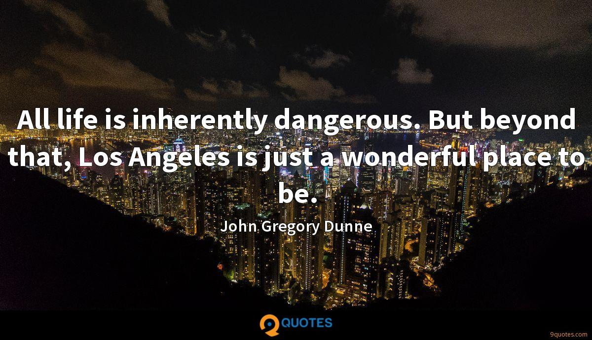 All life is inherently dangerous. But beyond that, Los Angeles is just a wonderful place to be.