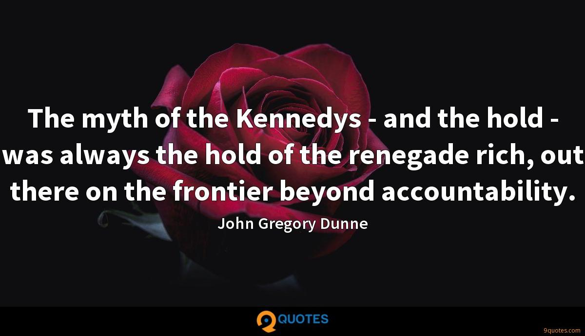 The myth of the Kennedys - and the hold - was always the hold of the renegade rich, out there on the frontier beyond accountability.
