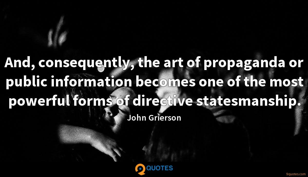 And, consequently, the art of propaganda or public information becomes one of the most powerful forms of directive statesmanship.