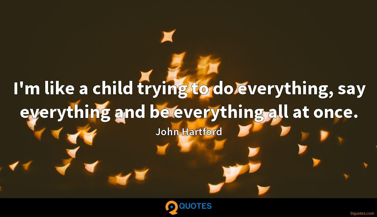 I'm like a child trying to do everything, say everything and be everything all at once.