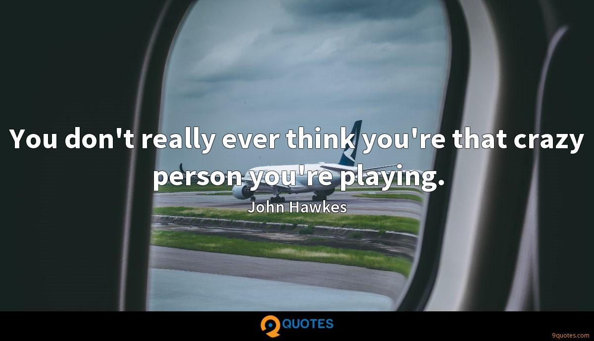 You don't really ever think you're that crazy person you're playing.