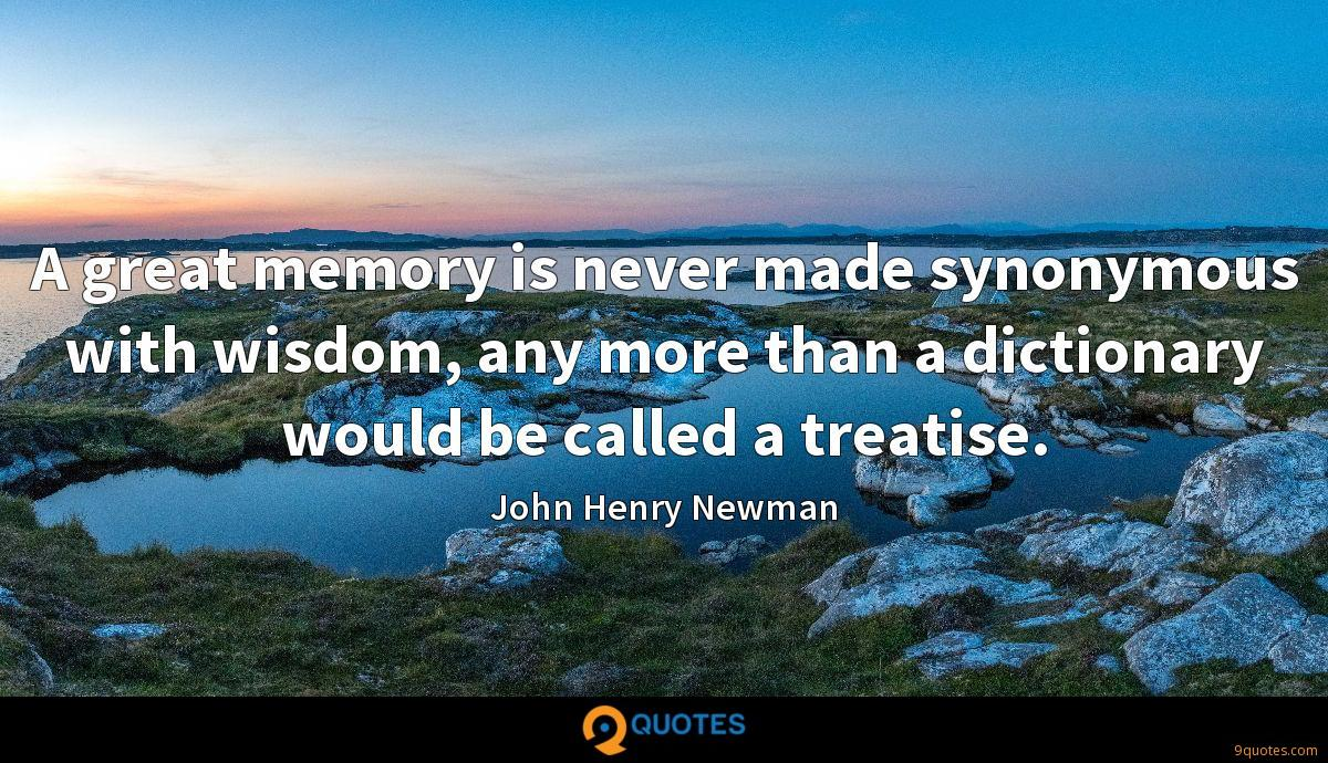 A great memory is never made synonymous with wisdom, any more than a dictionary would be called a treatise.