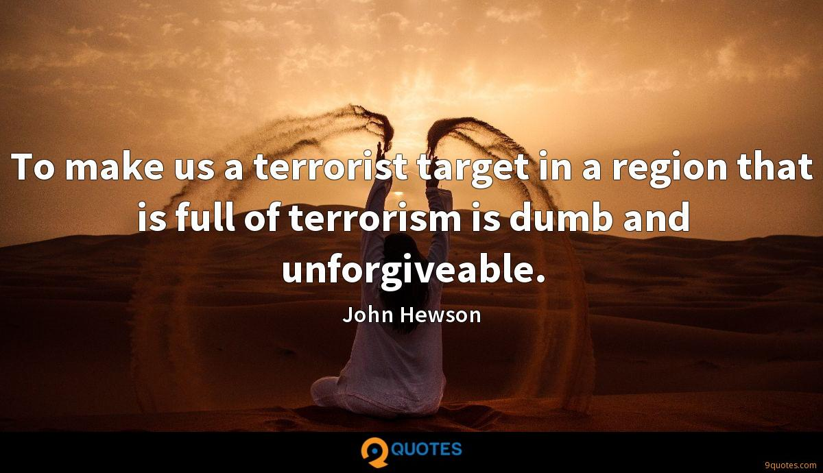 To make us a terrorist target in a region that is full of terrorism is dumb and unforgiveable.