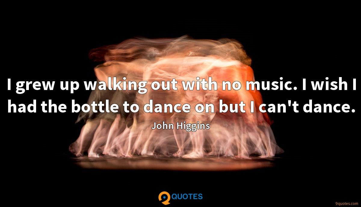 I grew up walking out with no music. I wish I had the bottle to dance on but I can't dance.