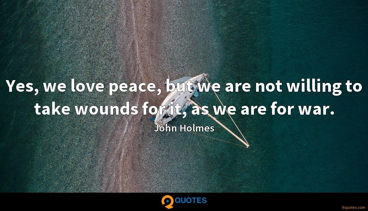 Yes, we love peace, but we are not willing to take wounds for it, as we are for war.