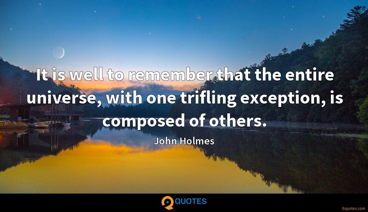 It is well to remember that the entire universe, with one trifling exception, is composed of others.