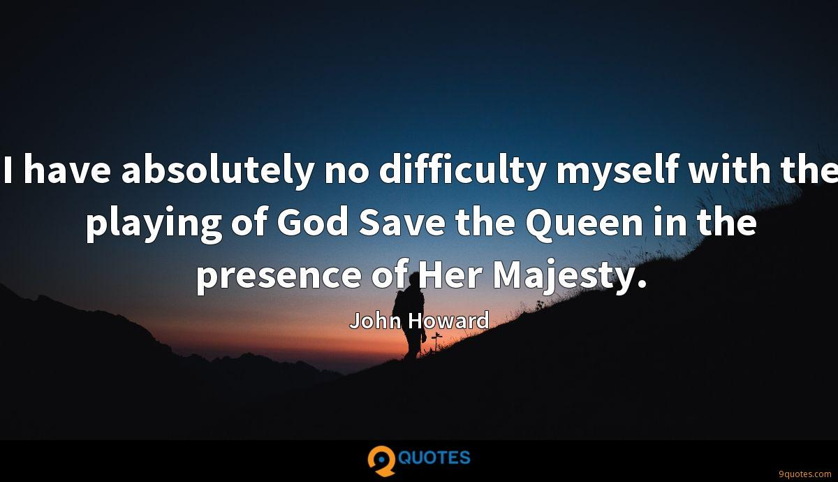 I have absolutely no difficulty myself with the playing of God Save the Queen in the presence of Her Majesty.