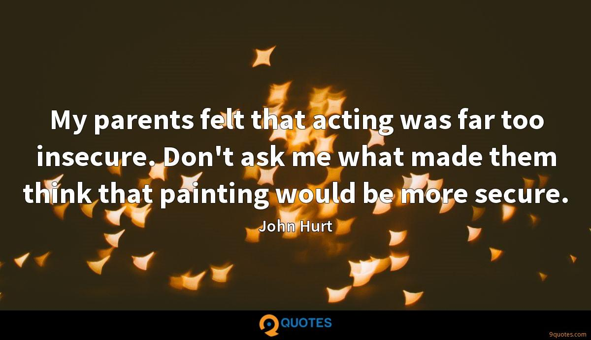 My parents felt that acting was far too insecure. Don't ask me what made them think that painting would be more secure.