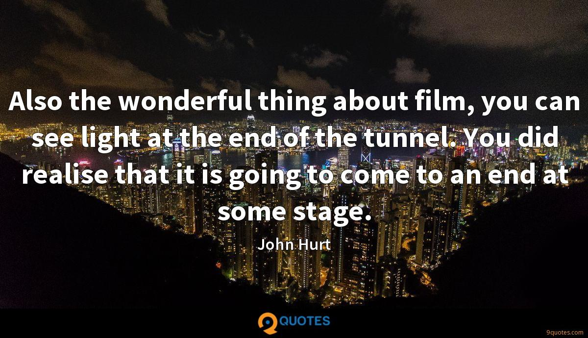 Also the wonderful thing about film, you can see light at the end of the tunnel. You did realise that it is going to come to an end at some stage.