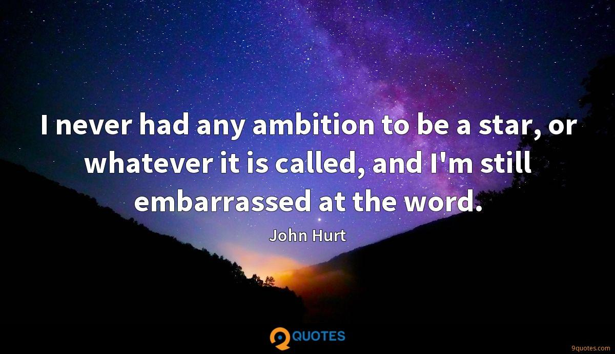 I never had any ambition to be a star, or whatever it is called, and I'm still embarrassed at the word.
