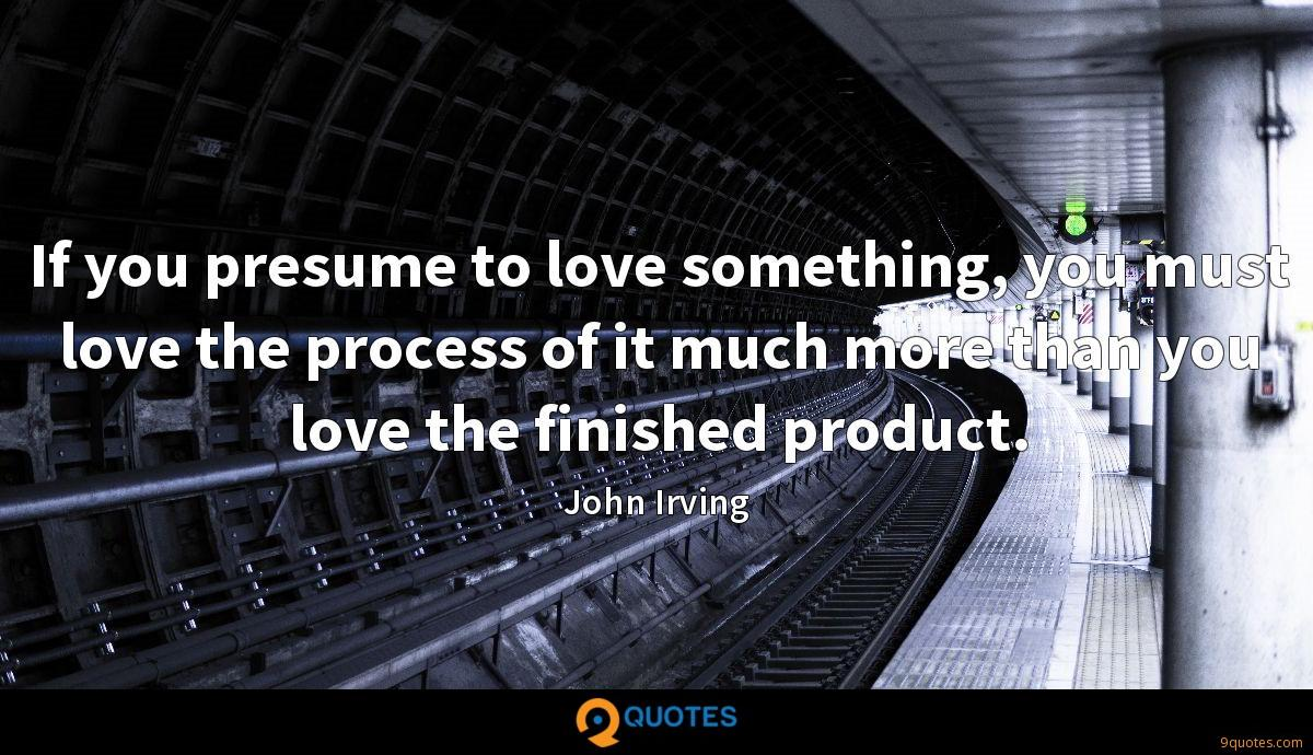 If you presume to love something, you must love the process of it much more than you love the finished product.