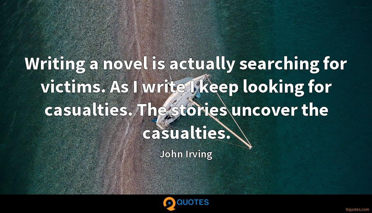 Writing a novel is actually searching for victims. As I write I keep looking for casualties. The stories uncover the casualties.