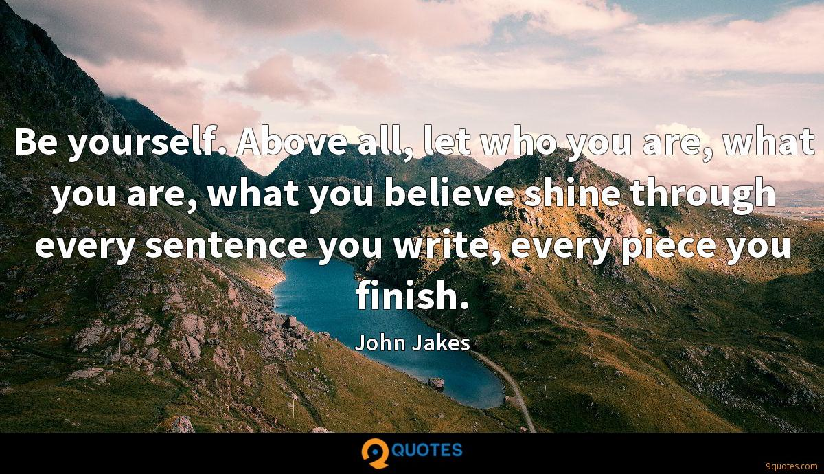 Be yourself. Above all, let who you are, what you are, what you believe shine through every sentence you write, every piece you finish.