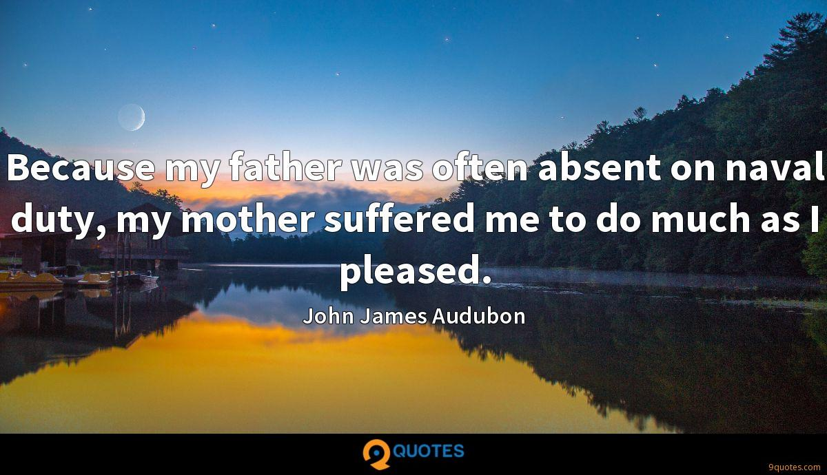 Because my father was often absent on naval duty, my mother suffered me to do much as I pleased.