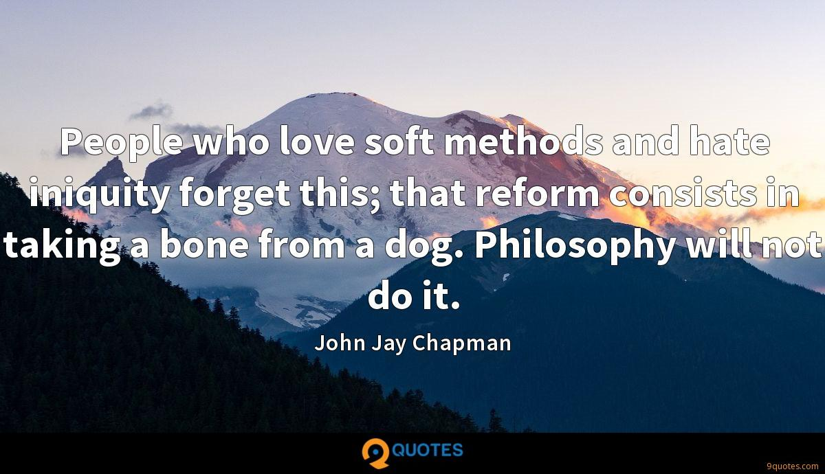 People who love soft methods and hate iniquity forget this; that reform consists in taking a bone from a dog. Philosophy will not do it.