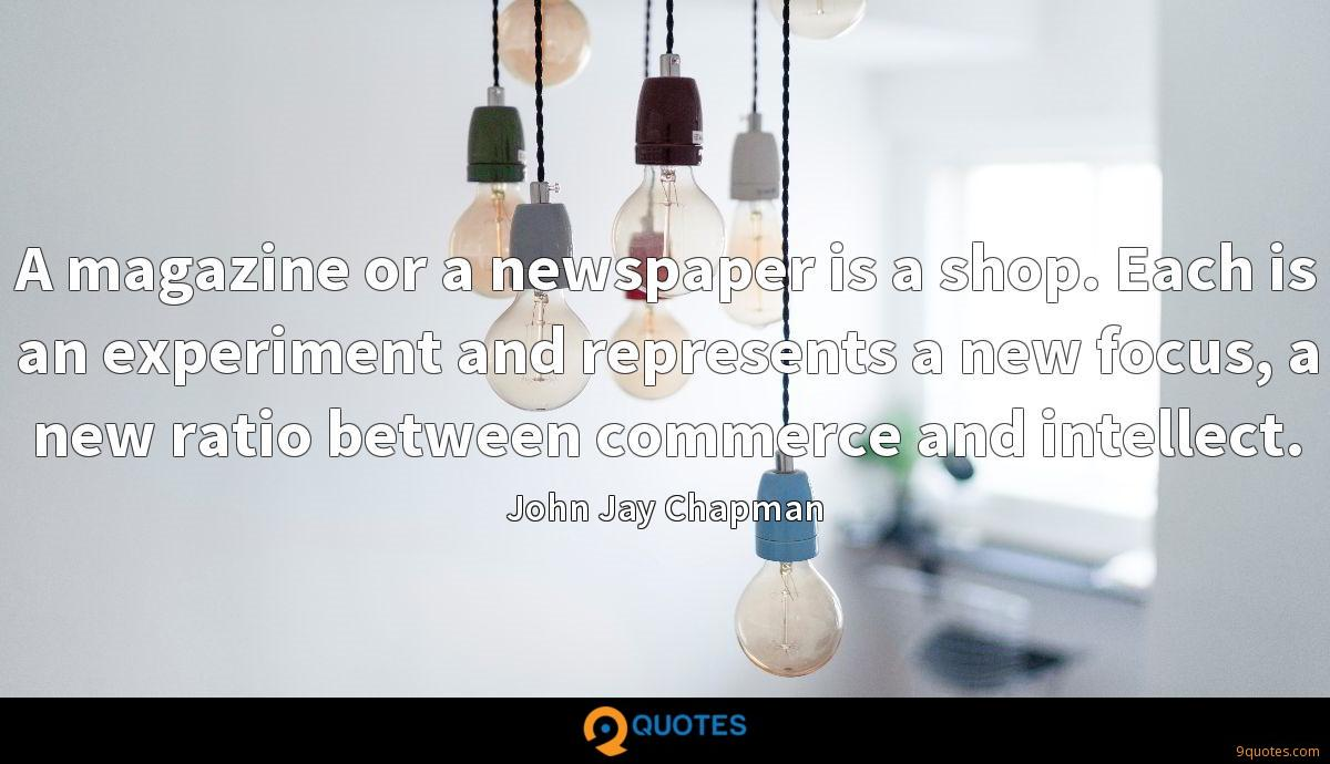A magazine or a newspaper is a shop. Each is an experiment and represents a new focus, a new ratio between commerce and intellect.