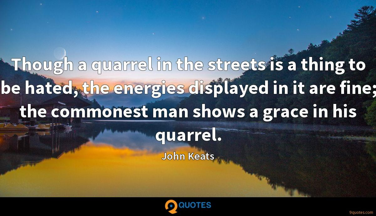 Though a quarrel in the streets is a thing to be hated, the energies displayed in it are fine; the commonest man shows a grace in his quarrel.