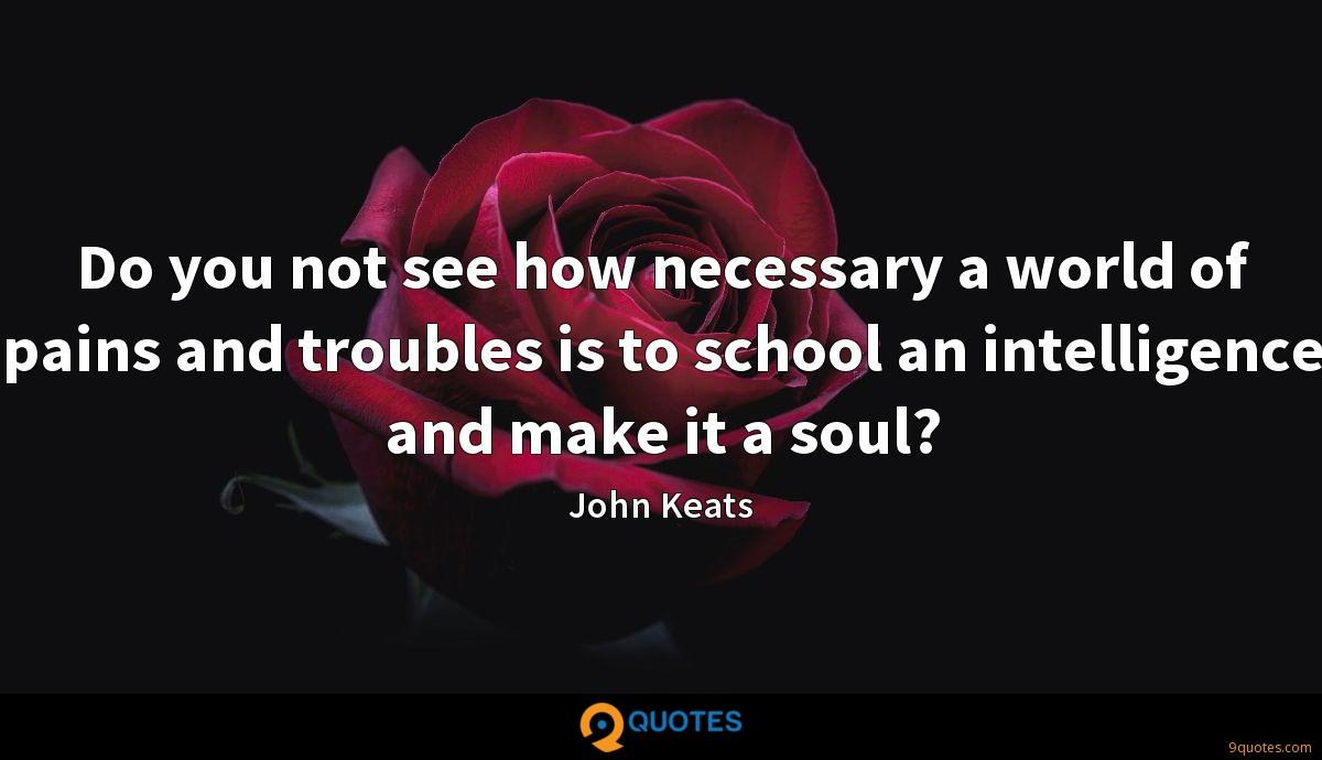 Do you not see how necessary a world of pains and troubles is to school an intelligence and make it a soul?