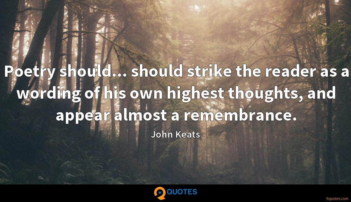 Poetry should... should strike the reader as a wording of his own highest thoughts, and appear almost a remembrance.