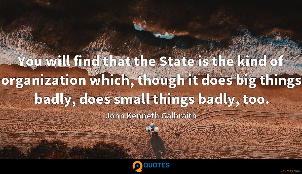 You will find that the State is the kind of organization which, though it does big things badly, does small things badly, too.