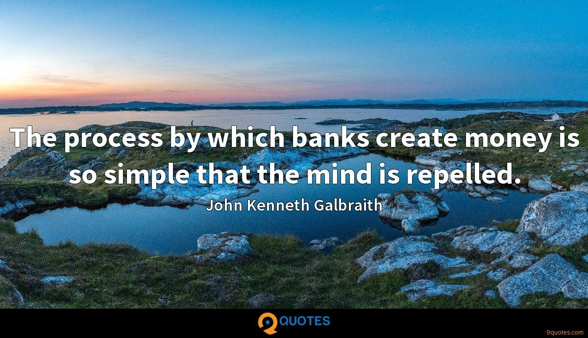 The process by which banks create money is so simple that the mind is repelled.