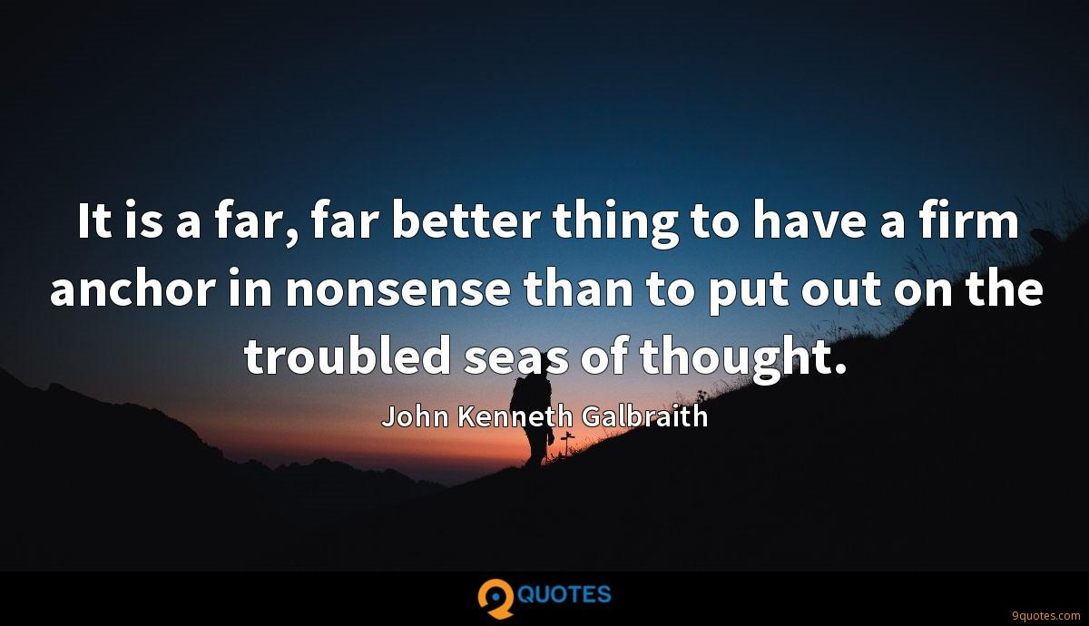 It is a far, far better thing to have a firm anchor in nonsense than to put out on the troubled seas of thought.