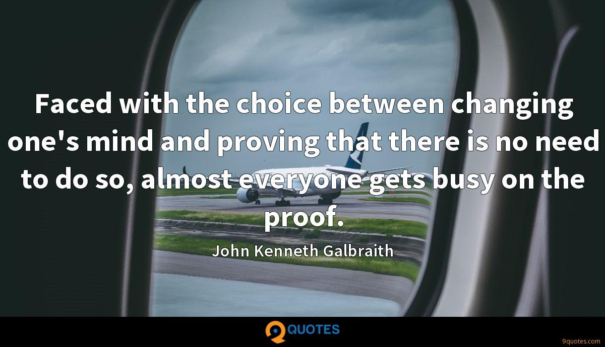 Faced with the choice between changing one's mind and proving that there is no need to do so, almost everyone gets busy on the proof.