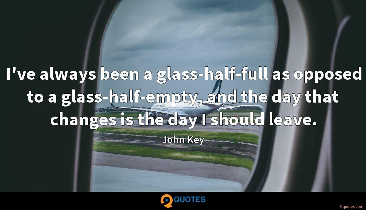 I've always been a glass-half-full as opposed to a glass-half-empty, and the day that changes is the day I should leave.