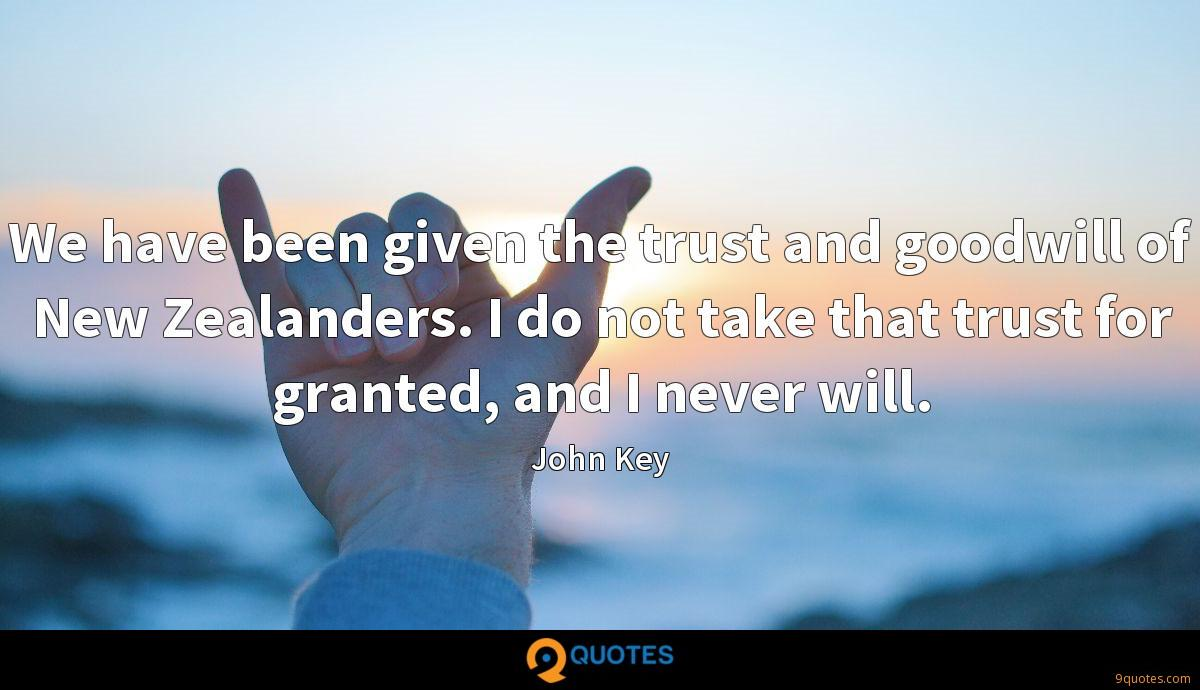 We have been given the trust and goodwill of New Zealanders. I do not take that trust for granted, and I never will.