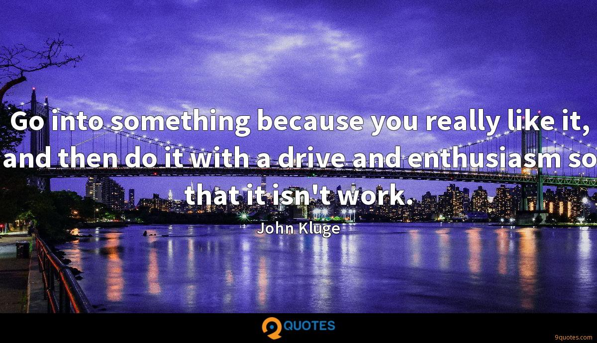 Go into something because you really like it, and then do it with a drive and enthusiasm so that it isn't work.