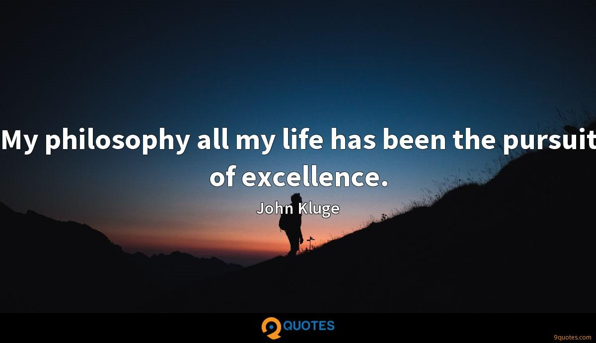 My philosophy all my life has been the pursuit of excellence.