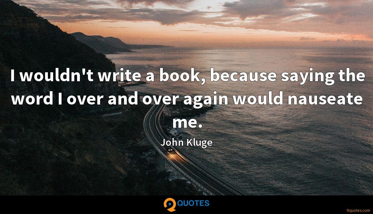 I wouldn't write a book, because saying the word I over and over again would nauseate me.