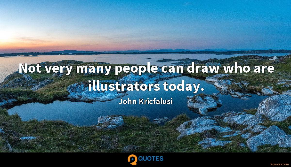 Not very many people can draw who are illustrators today.