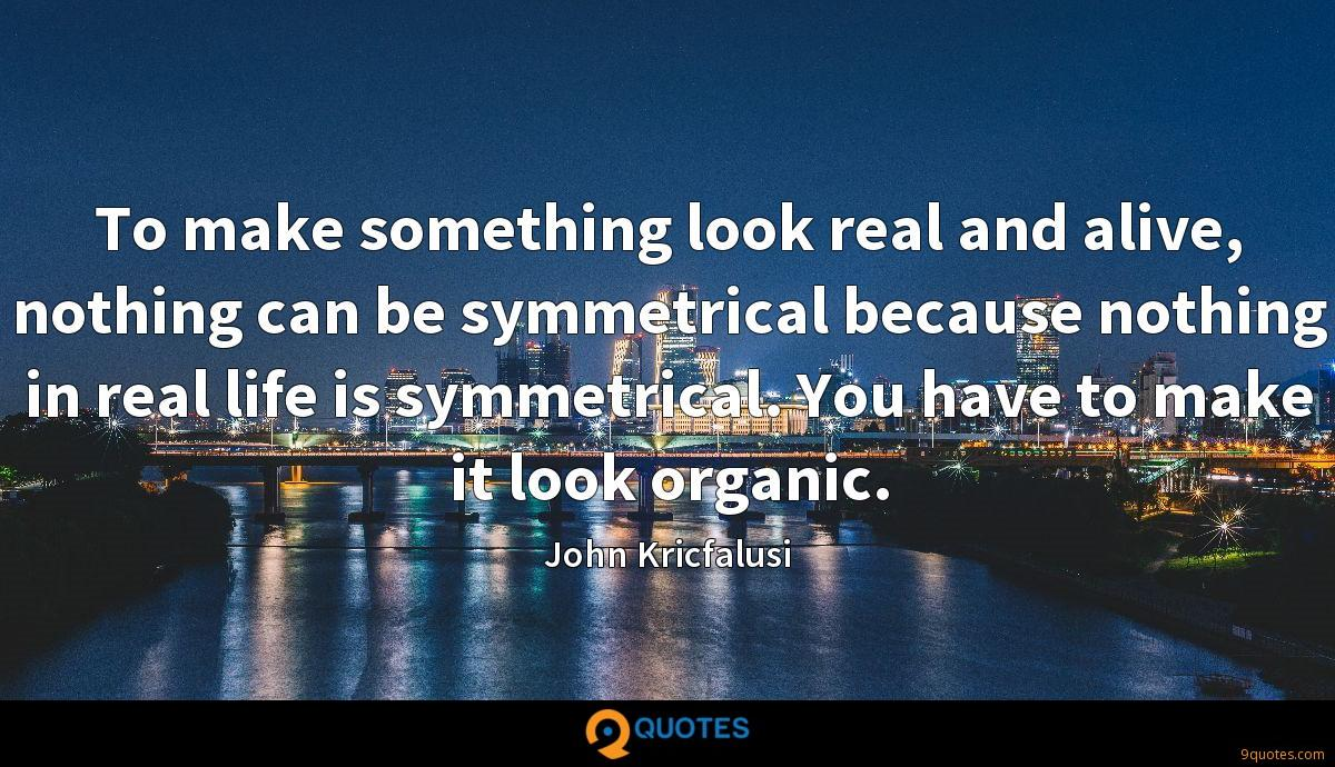 To make something look real and alive, nothing can be symmetrical because nothing in real life is symmetrical. You have to make it look organic.