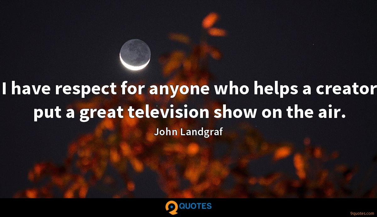 I have respect for anyone who helps a creator put a great television show on the air.