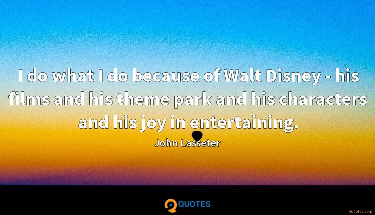 I do what I do because of Walt Disney - his films and his theme park and his characters and his joy in entertaining.